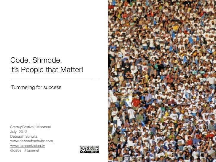 Code, Shmode,it's People that Matter!Tummeling for successStartupFestival, MontrealJuly 2012Deborah Schultzwww.deborahschu...