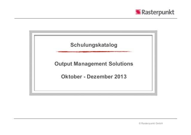 © Rasterpunkt GmbH Schulungskatalog Output Management Solutions Oktober - Dezember 2013