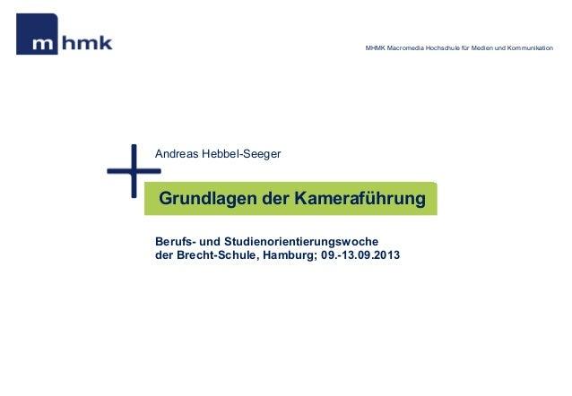MHMK Macromedia Hochschule für Medien und Kommunikation  Andreas Hebbel-Seeger  Grundlagen der Kameraführung Berufs- und S...
