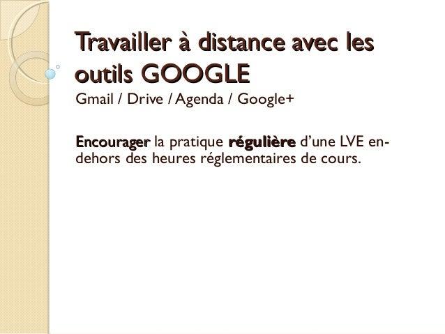 Travailler à distance avec lesoutils GOOGLEGmail / Drive / Agenda / Google+Encourager la pratique régulière d'une LVE en-d...
