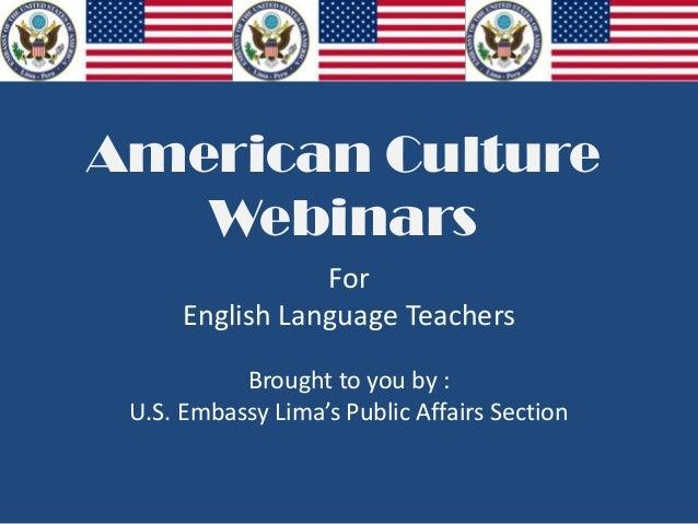 American CultureWebinarsForEnglish Language TeachersBrought to you by :U.S. Embassy Lima's Public Affairs Section