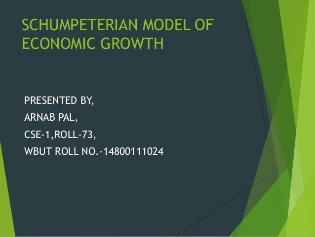 SCHUMPETERIAN MODEL OFECONOMIC GROWTHPRESENTED BY,ARNAB PAL,CSE-1,ROLL-73,WBUT ROLL NO.-14800111024