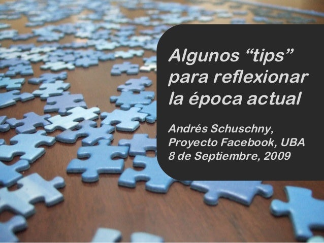 """Algunos """"tips"""" para reflexionar la época actual Andrés Schuschny, Proyecto Facebook, UBA 8 de Septiembre, 2009"""