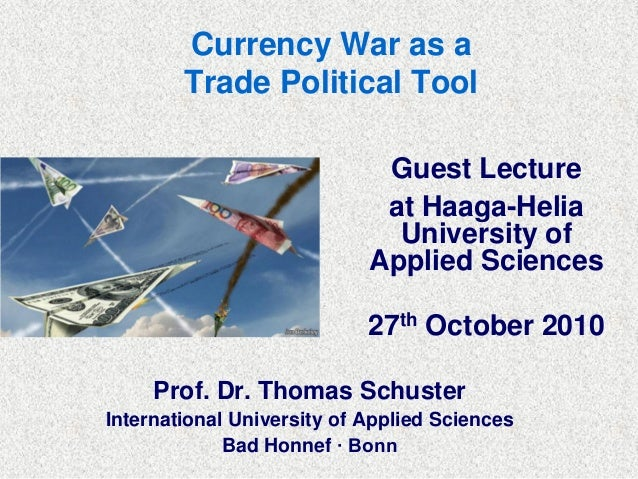 Currency War as a Trade Political Tool Guest Lecture at Haaga-Helia University of Applied Sciences 27th October 2010 Prof....