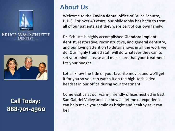 About Us Welcome to the  Covina dental office  of Bruce Schutte, D.D.S.For over 40 years, our philosophy has been to trea...