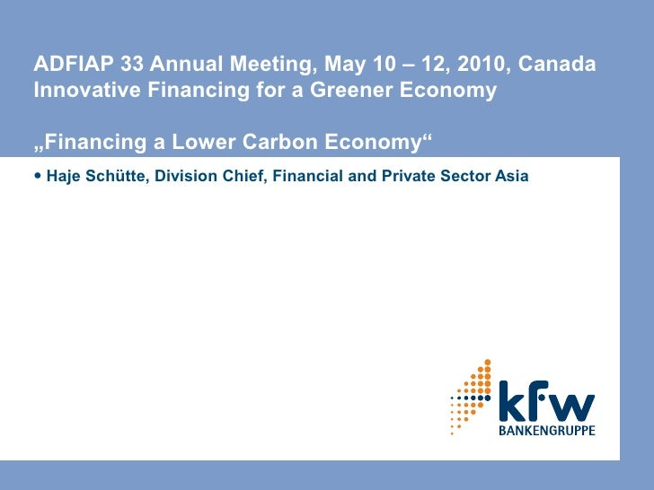 "ADFIAP 33 Annual Meeting, May 10 – 12, 2010, Canada Innovative Financing for a Greener Economy  ""Financing a Lower Carbon ..."