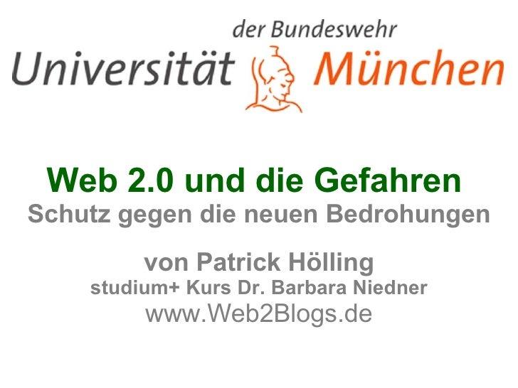 Web 2.0 und die Gefahren  Schutz gegen die neuen Bedrohungen von Patrick Hölling studium+ Kurs Dr. Barbara Niedner www.Web...