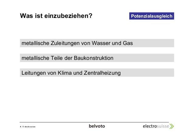 Was ist einzubeziehen?  4 © electrosuisse  Potenzialausgleich  metallische Zuleitungen von Wasser und Gas  metallische Tei...