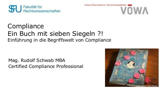 Compliance Ein Buch mit sieben Siegeln ?! Einführung in die Begriffswelt von Compliance Mag. Rudolf Schwab MBA Certified C...
