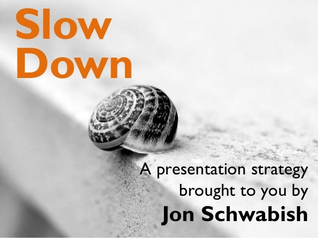 A presentation strategy brought to you by Jon Schwabish Slow Down