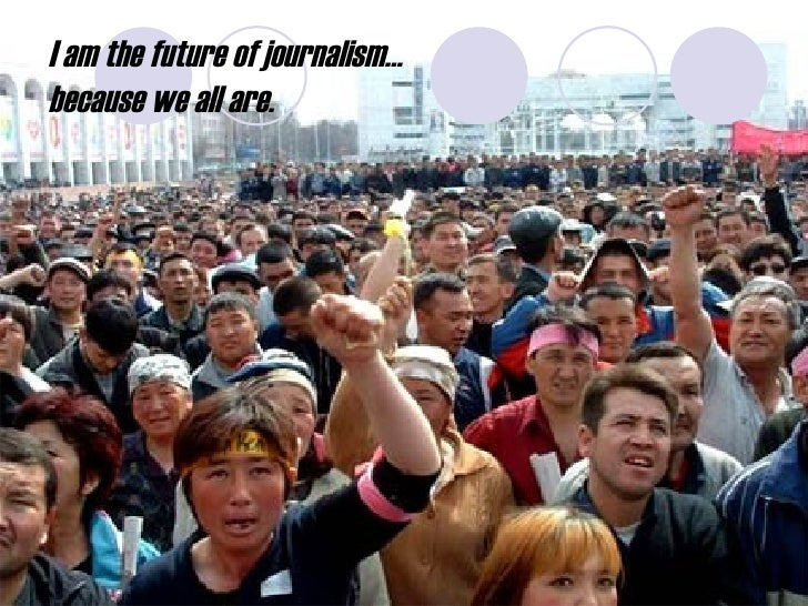 I am the future of journalism…  because we all are.
