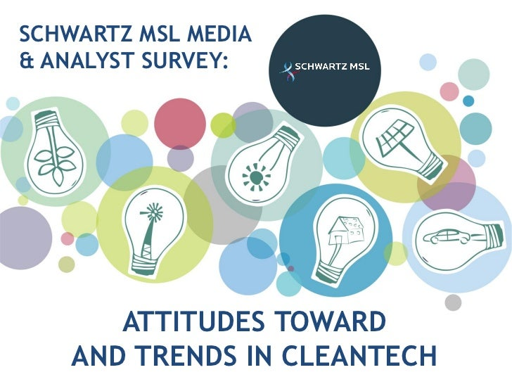 SCHWARTZ MSL MEDIA& ANALYST SURVEY:       ATTITUDES TOWARD    AND TRENDS IN CLEANTECH