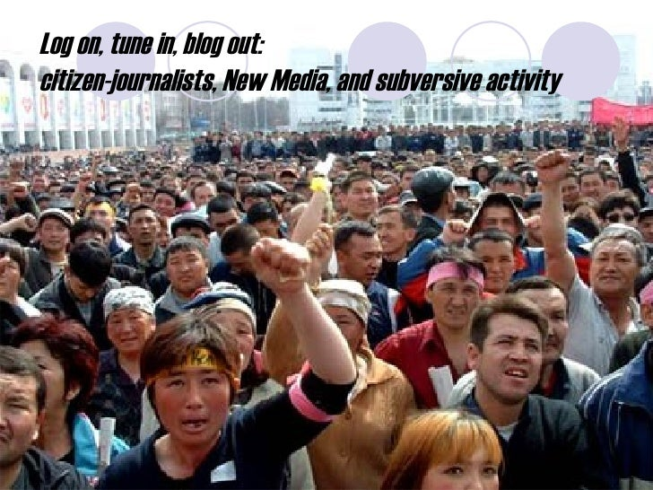 Log on, tune in, blog out:  citizen-journalists, New Media, and subversive activity