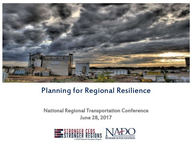 Planning for Regional Resilience National Regional Transportation Conference June 28, 2017