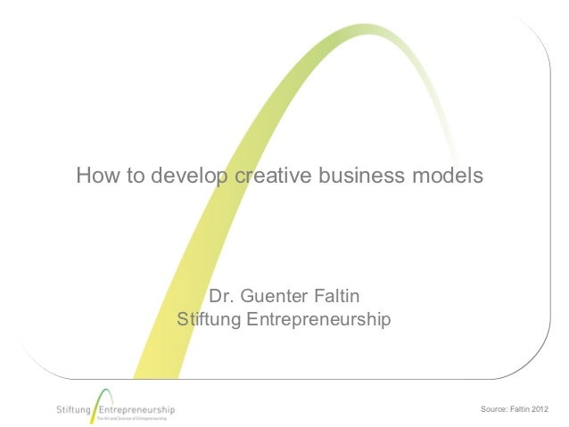 How to develop creative business models              Dr. Guenter Faltin         Stiftung Entrepreneurship                 ...
