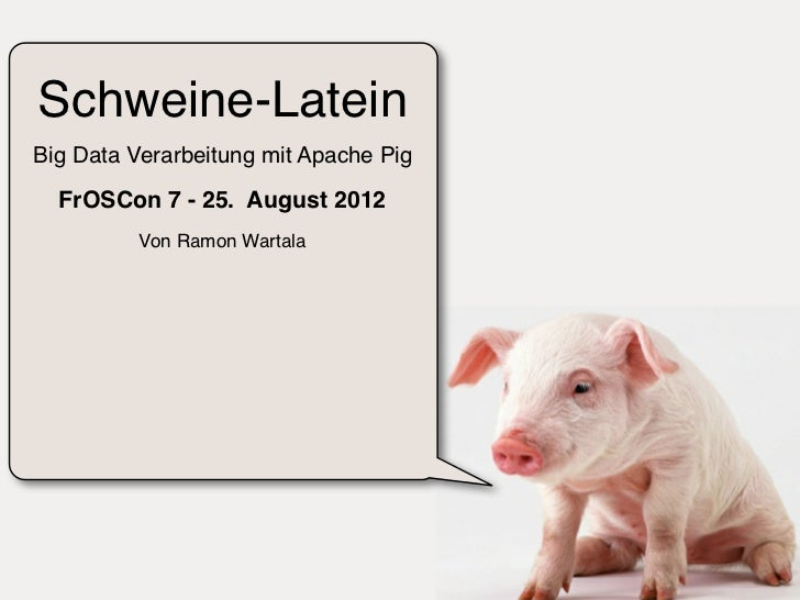 Schweine-LateinBig Data Verarbeitung mit Apache Pig  FrOSCon 7 - 25. August 2012          Von Ramon Wartala