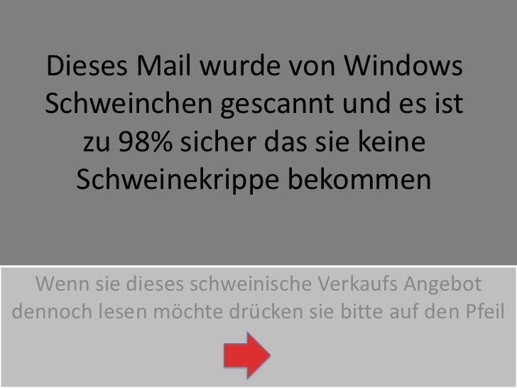 Dieses Mail wurde von Windows Schweinchen gescannt und es ist zu 98% sicher das sie keine Schweinekrippe bekommen<br />Wen...