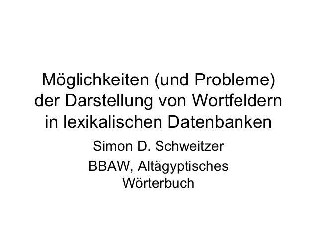 Möglichkeiten (und Probleme) der Darstellung von Wortfeldern in lexikalischen Datenbanken Simon D. Schweitzer BBAW, Altägy...