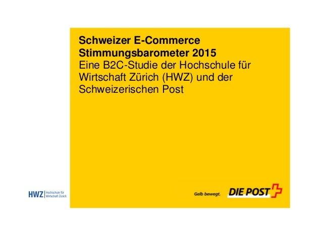 Schweizer E-Commerce Stimmungsbarometer 2015 Eine B2C-Studie der Hochschule für Wirtschaft Zürich (HWZ) und der Schweizeri...