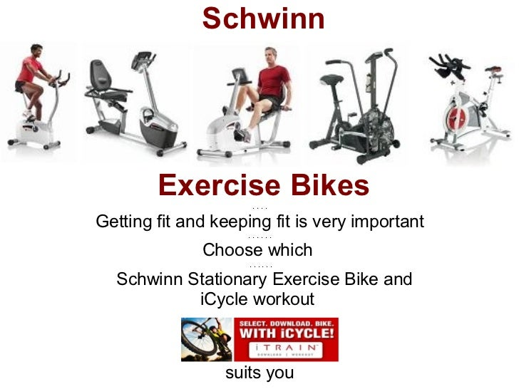 Schwinn        Exercise Bikes                     ....Getting fit and keeping fit is very important                    ......