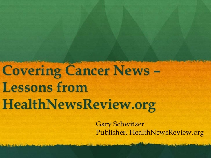 Covering Cancer News –Lessons fromHealthNewsReview.org             Gary Schwitzer             Publisher, HealthNewsReview....