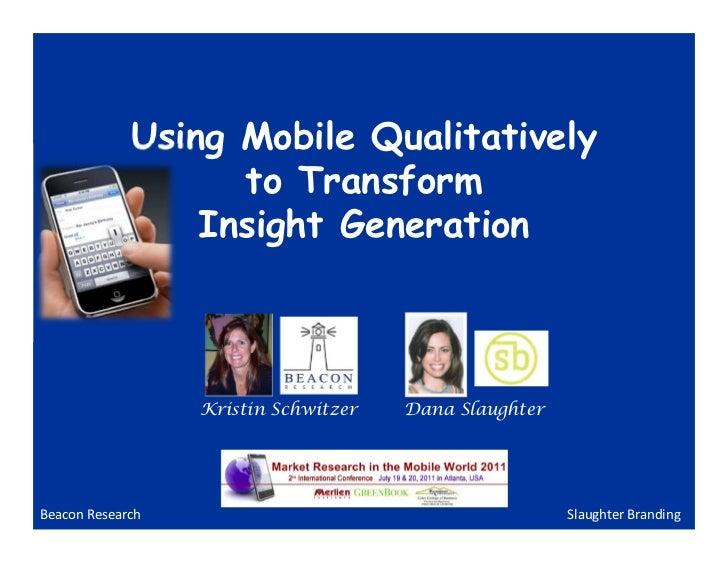 Using Mobile Qualitatively                   to Transform                 Insight Generation                  Kristin Schw...