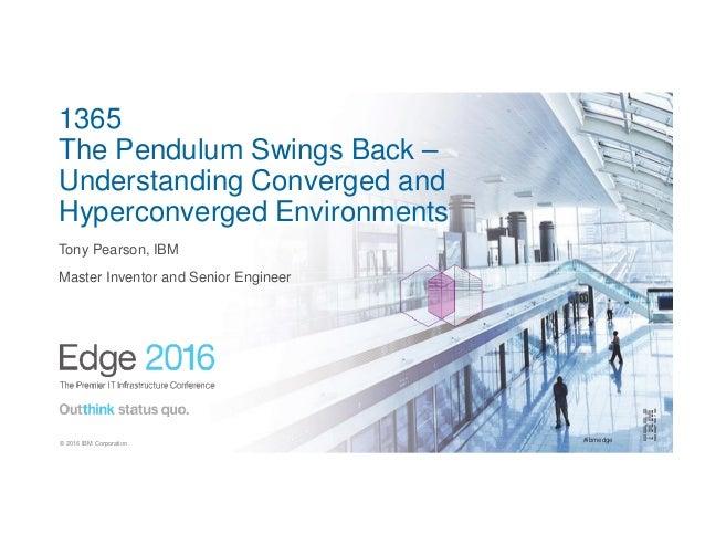 #ibmedge© 2016 IBM Corporation 1365 The Pendulum Swings Back – Understanding Converged and Hyperconverged Environments Ton...