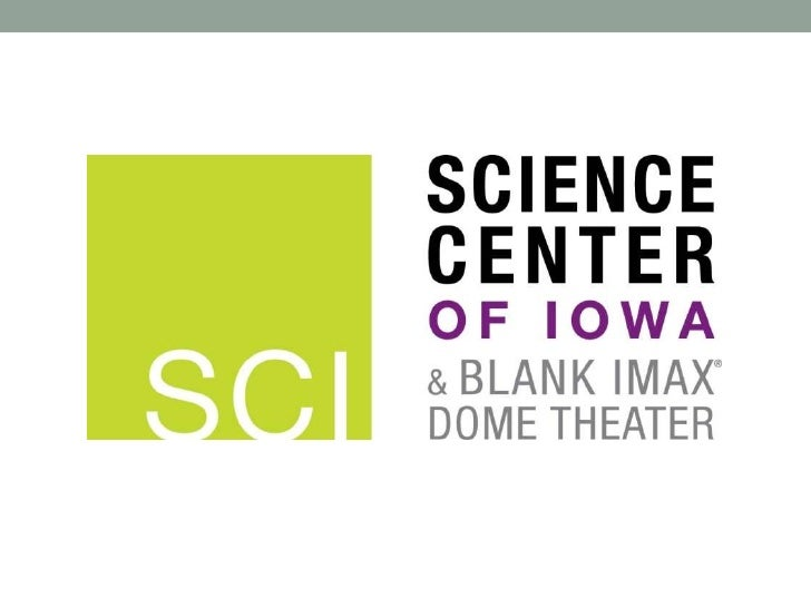 Science Center of Iowa• Encourages lifelong learning• Emphasis is less on what to learn and more on how to learn• Strives ...