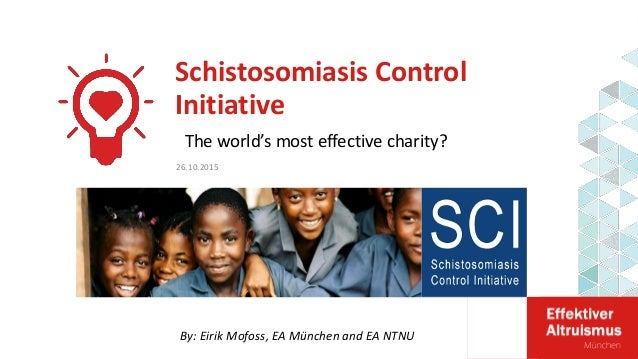 Schistosomiasis Control Initiative By: Eirik Mofoss, EA München and EA NTNU 26.10.2015 The world's most effective charity?