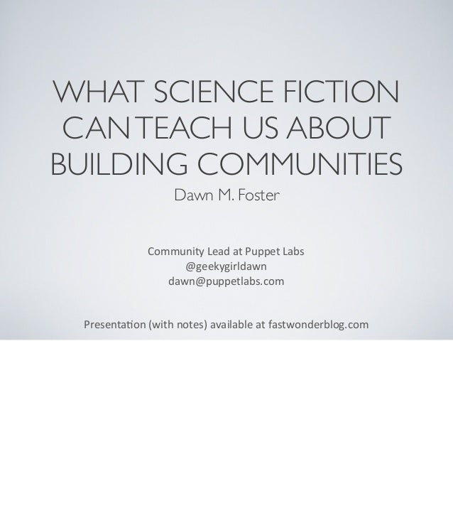 WHAT SCIENCE FICTION CANTEACH US ABOUT BUILDING COMMUNITIES Dawn M. Foster Community	   Lead	   at	   Puppet	   Labs @geek...