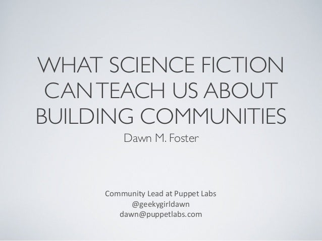 WHAT SCIENCE FICTION CAN TEACH US ABOUT BUILDING COMMUNITIES Dawn M. Foster  Community	   Lead	   at	   Puppet	   Labs @ge...