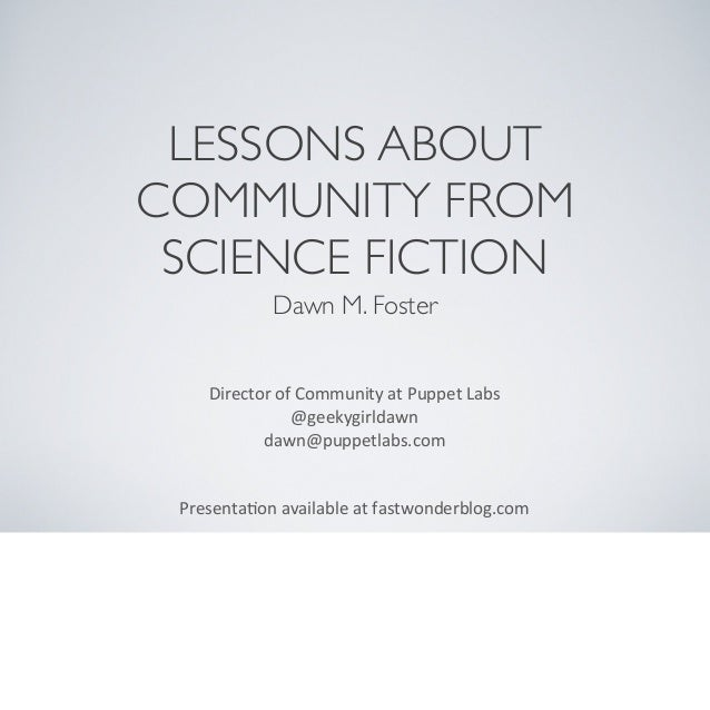 LESSONS ABOUT COMMUNITY FROM SCIENCE FICTION Dawn M. Foster Director	   of	   Community	   at	   Puppet	   Labs @geekygirl...