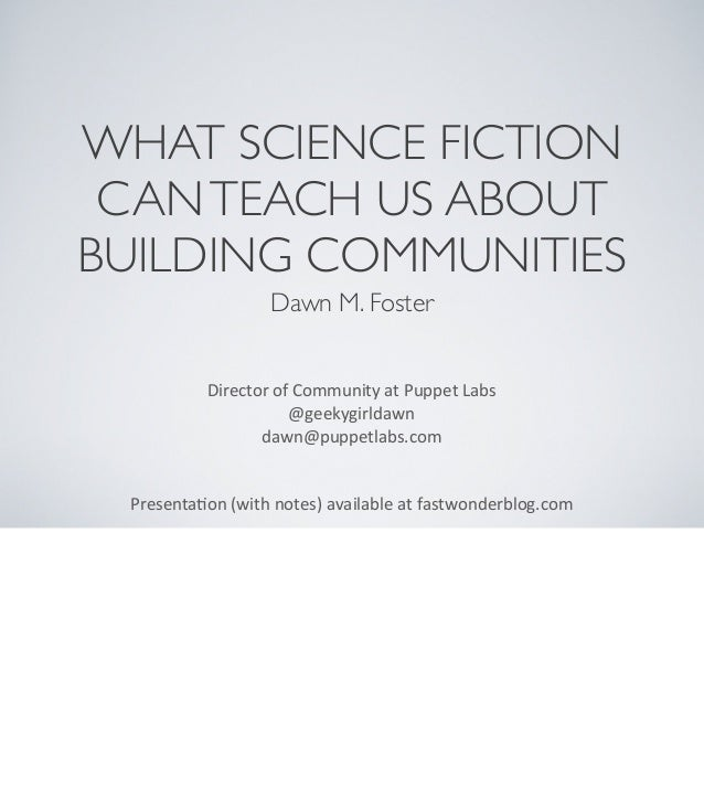 WHAT SCIENCE FICTION CAN TEACH US ABOUT BUILDING COMMUNITIES Dawn M. Foster Director  of  Community  at  Puppet  ...