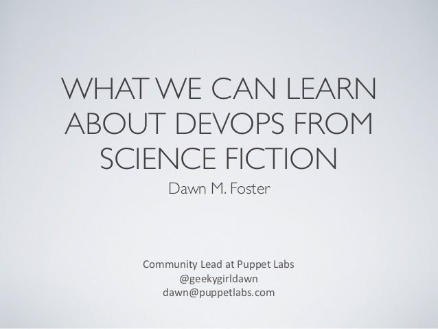 WHAT WE CAN LEARN ABOUT DEVOPS FROM SCIENCE FICTION Dawn M. Foster  Community	   Lead	   at	   Puppet	   Labs @geekygirlda...