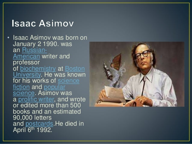 • Isaac Asimov was born on January 2 1990. was an Russian- American writer and professor of biochemistry at Boston Univers...