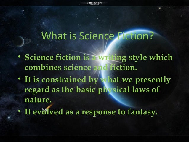 What is Science Fiction?  • Science fiction is a writing style which  combines science and fiction.  • It is constrained b...