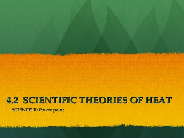 4.2 SCIENTIFIC THEORIES OF HEAT4.2 SCIENTIFIC THEORIES OF HEAT SCIENCE 10 Power pointSCIENCE 10 Power point