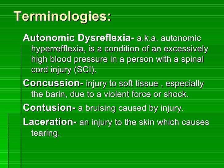 Terminologies: <ul><li>Autonomic Dysreflexia-   a.k.a. autonomic hyperrefflexia, is a condition of an excessively high blo...