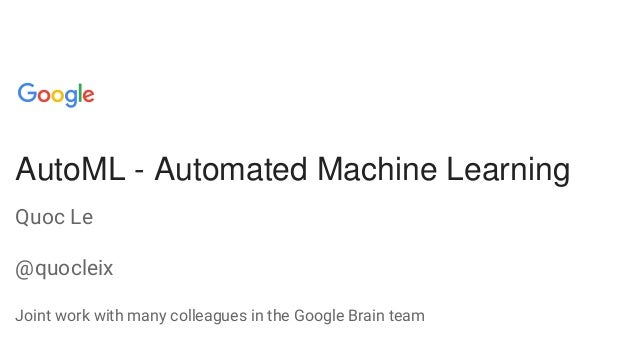 AutoML - Automated Machine Learning Quoc Le @quocleix Joint work with many colleagues in the Google Brain team