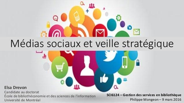 Médias sociaux et veille stratégique SCI6124 – Gestion des services en bibliothèque Philippe Mongeon – 9 mars 2016 Elsa Dr...