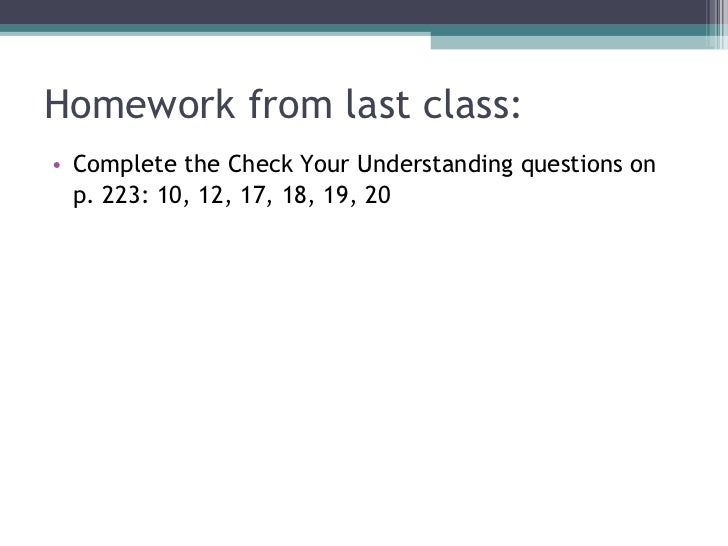 Homework from last class: <ul><li>Complete the Check Your Understanding questions on  </li></ul><ul><li>p. 223: 10, 12, 17...