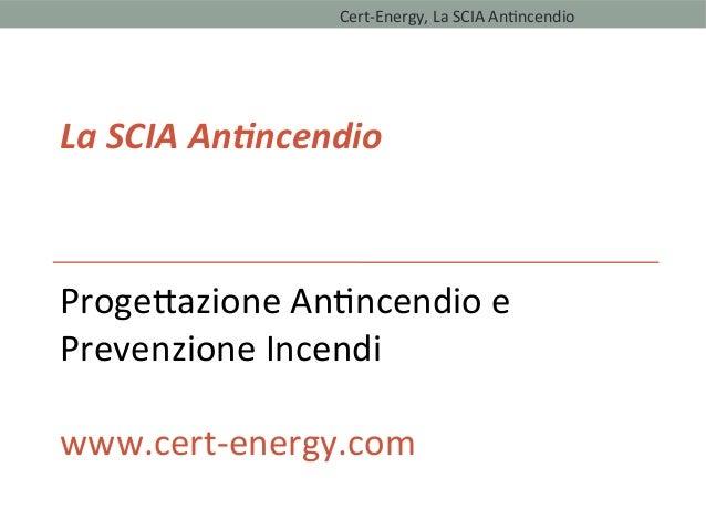 La SCIA Antncendio Progetazione Antncendio e Prevenzione Incendi www.cert-energy.com Cert-Energy, La SCIA Antncendio