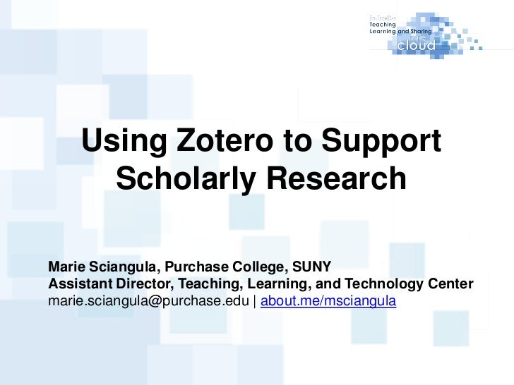 Using Zotero to Support      Scholarly ResearchMarie Sciangula, Purchase College, SUNYAssistant Director, Teaching, Learni...