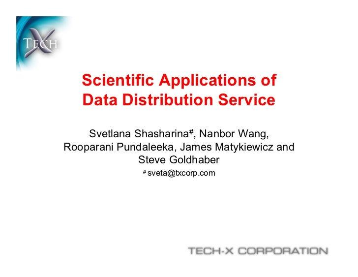 Scientific Applications of   Data Distribution Service    Svetlana Shasharina#, Nanbor Wang,Rooparani Pundaleeka, James Ma...