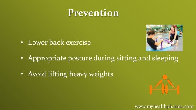 www.myhealthpharma.com Prevention • Lower back exercise • Appropriate posture during sitting and sleeping • Avoid lifting ...