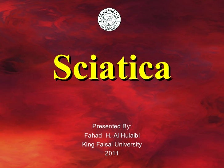 Sciatica Presented By: Fahad  H. Al Hulaibi King Faisal University 2011
