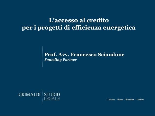 L'accesso al credito per i progetti di efficienza energetica Prof. Avv. Francesco Sciaudone Founding Partner