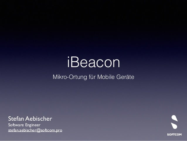 iBeacon  Mikro-Ortung für Mobile Geräte  Stefan Aebischer  Software Engineer  stefan.aebischer@softcom.pro