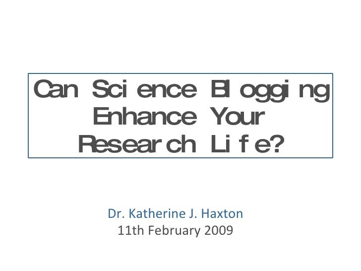 Can Science Blogging Enhance Your Research Life? Dr. Katherine J. Haxton 11th February 2009