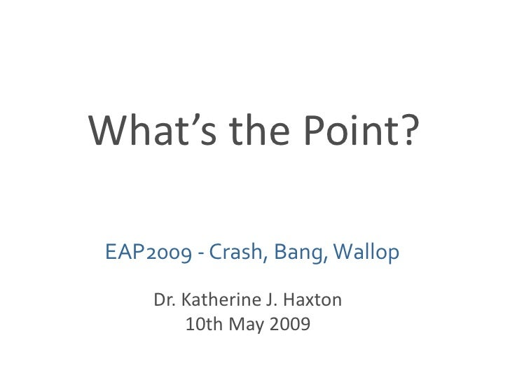 What's the Point?<br />EAP2009 - Crash, Bang, Wallop<br />Dr. Katherine J. Haxton<br />10th May 2009<br />